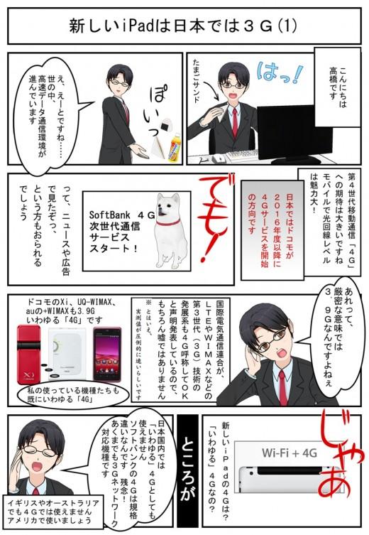 新しいiPadは日本では3G (1)。マーケティング的意味合いから、3.9GでもITUは4Gと故障してよいことになっています。今、4Gと評しているデータ通信も基本的に3.9Gだったりします。しかも、iPadの場合、ソフトバンクの4G(3.9G)にも企画違いで対応していないので、事実上、3Gでしか、日本国内では使えません。